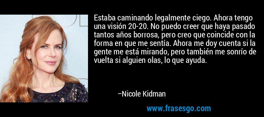 Estaba caminando legalmente ciego. Ahora tengo una visión 20-20. No puedo creer que haya pasado tantos años borrosa, pero creo que coincide con la forma en que me sentía. Ahora me doy cuenta si la gente me está mirando, pero también me sonrío de vuelta si alguien olas, lo que ayuda. – Nicole Kidman