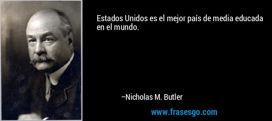 Estados Unidos es el mejor país de media educada en el mundo. – Nicholas M. Butler