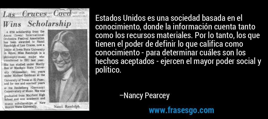 Estados Unidos es una sociedad basada en el conocimiento, donde la información cuenta tanto como los recursos materiales. Por lo tanto, los que tienen el poder de definir lo que califica como conocimiento - para determinar cuáles son los hechos aceptados - ejercen el mayor poder social y político. – Nancy Pearcey
