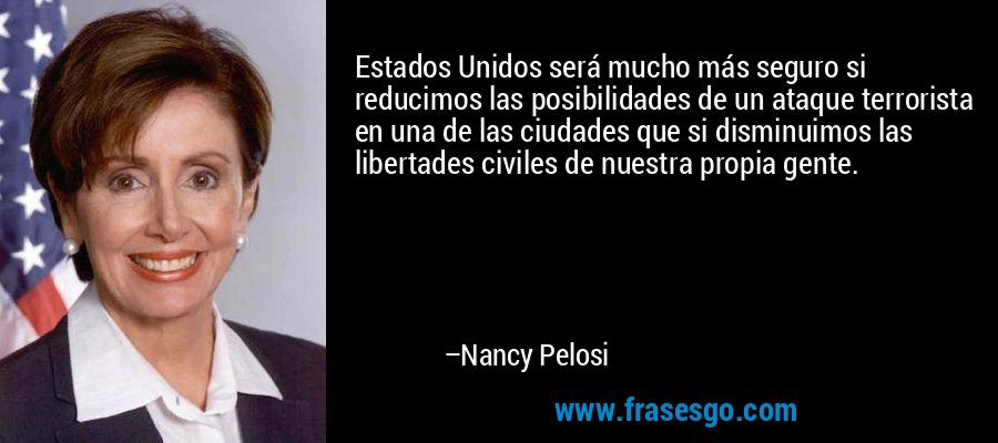 Estados Unidos será mucho más seguro si reducimos las posibilidades de un ataque terrorista en una de las ciudades que si disminuimos las libertades civiles de nuestra propia gente. – Nancy Pelosi