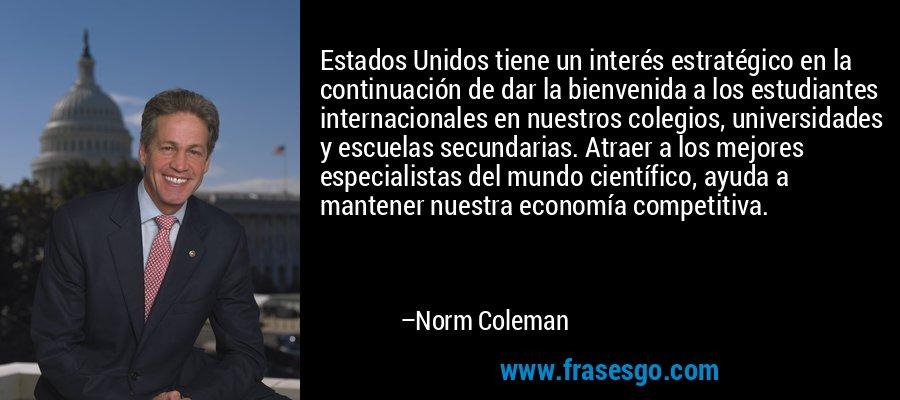 Estados Unidos tiene un interés estratégico en la continuación de dar la bienvenida a los estudiantes internacionales en nuestros colegios, universidades y escuelas secundarias. Atraer a los mejores especialistas del mundo científico, ayuda a mantener nuestra economía competitiva. – Norm Coleman