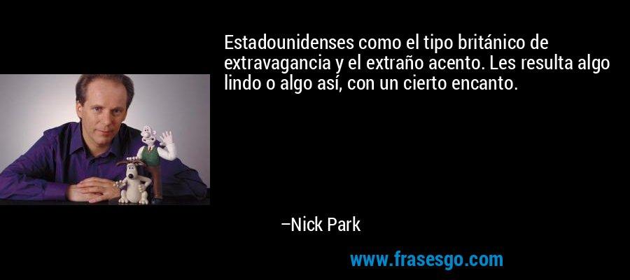 Estadounidenses como el tipo británico de extravagancia y el extraño acento. Les resulta algo lindo o algo así, con un cierto encanto. – Nick Park