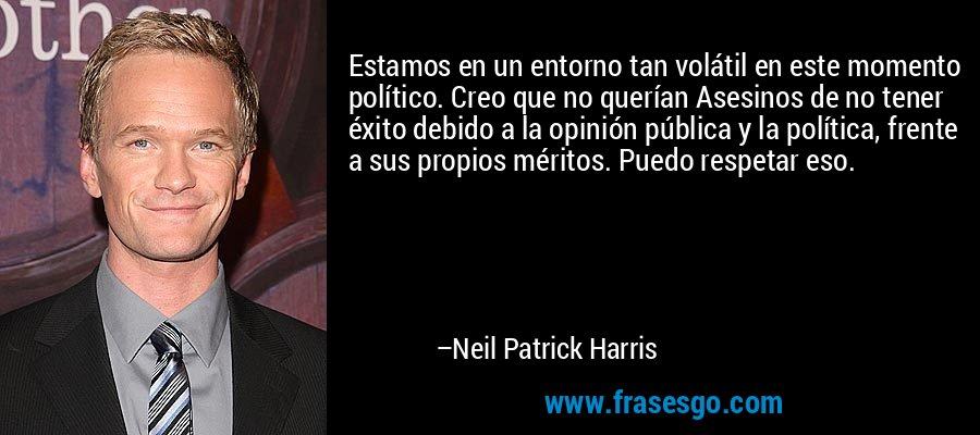 Estamos en un entorno tan volátil en este momento político. Creo que no querían Asesinos de no tener éxito debido a la opinión pública y la política, frente a sus propios méritos. Puedo respetar eso. – Neil Patrick Harris