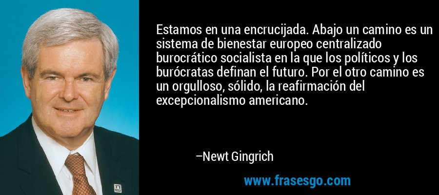 Estamos en una encrucijada. Abajo un camino es un sistema de bienestar europeo centralizado burocrático socialista en la que los políticos y los burócratas definan el futuro. Por el otro camino es un orgulloso, sólido, la reafirmación del excepcionalismo americano. – Newt Gingrich