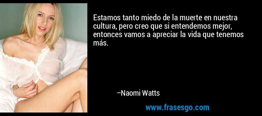 Estamos tanto miedo de la muerte en nuestra cultura, pero creo que si entendemos mejor, entonces vamos a apreciar la vida que tenemos más. – Naomi Watts