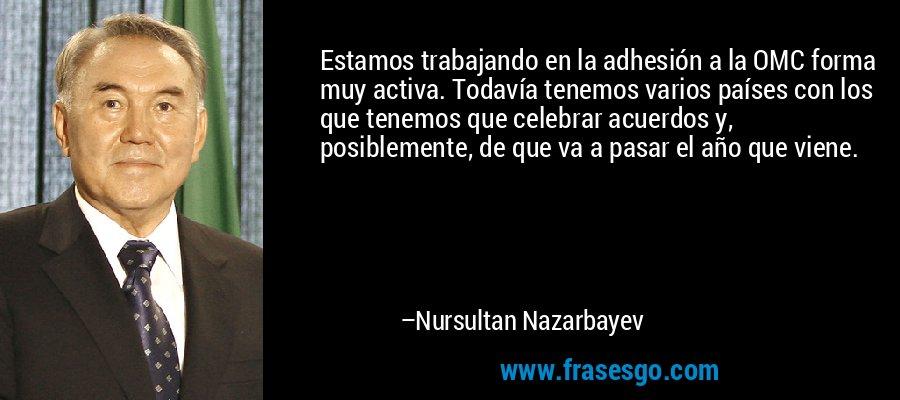 Estamos trabajando en la adhesión a la OMC forma muy activa. Todavía tenemos varios países con los que tenemos que celebrar acuerdos y, posiblemente, de que va a pasar el año que viene. – Nursultan Nazarbayev