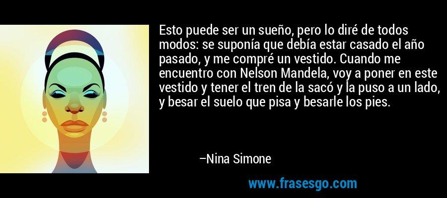 Esto puede ser un sueño, pero lo diré de todos modos: se suponía que debía estar casado el año pasado, y me compré un vestido. Cuando me encuentro con Nelson Mandela, voy a poner en este vestido y tener el tren de la sacó y la puso a un lado, y besar el suelo que pisa y besarle los pies. – Nina Simone