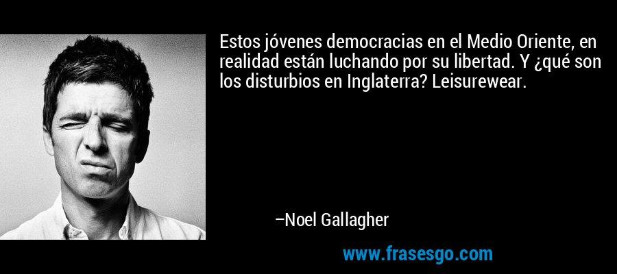 Estos jóvenes democracias en el Medio Oriente, en realidad están luchando por su libertad. Y ¿qué son los disturbios en Inglaterra? Leisurewear. – Noel Gallagher