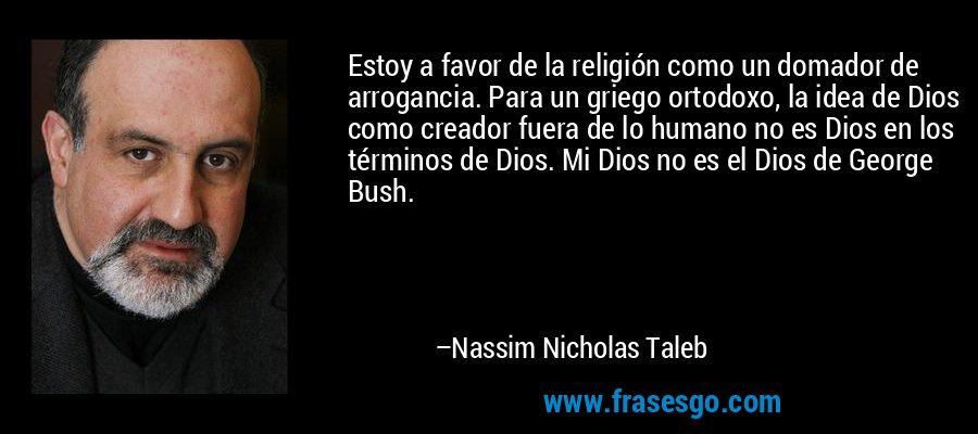 Estoy a favor de la religión como un domador de arrogancia. Para un griego ortodoxo, la idea de Dios como creador fuera de lo humano no es Dios en los términos de Dios. Mi Dios no es el Dios de George Bush. – Nassim Nicholas Taleb