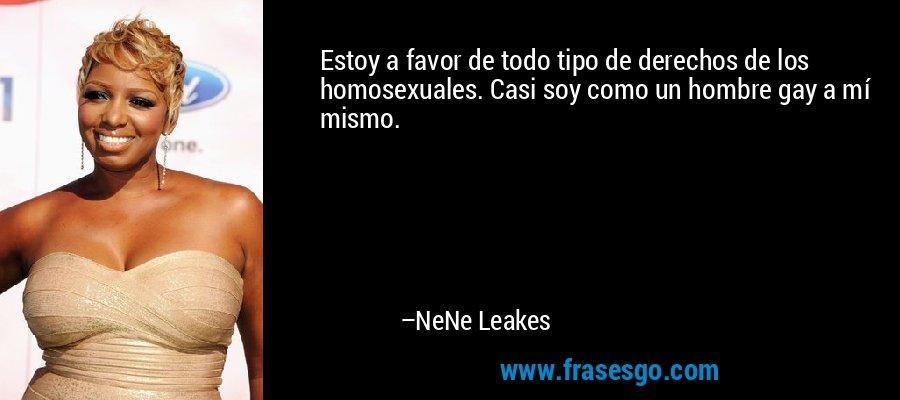Estoy a favor de todo tipo de derechos de los homosexuales. Casi soy como un hombre gay a mí mismo. – NeNe Leakes