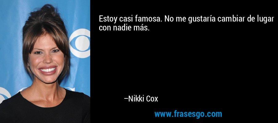 Estoy casi famosa. No me gustaría cambiar de lugar con nadie más. – Nikki Cox