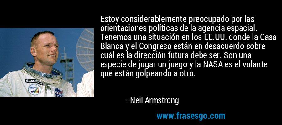Estoy considerablemente preocupado por las orientaciones políticas de la agencia espacial. Tenemos una situación en los EE.UU. donde la Casa Blanca y el Congreso están en desacuerdo sobre cuál es la dirección futura debe ser. Son una especie de jugar un juego y la NASA es el volante que están golpeando a otro. – Neil Armstrong