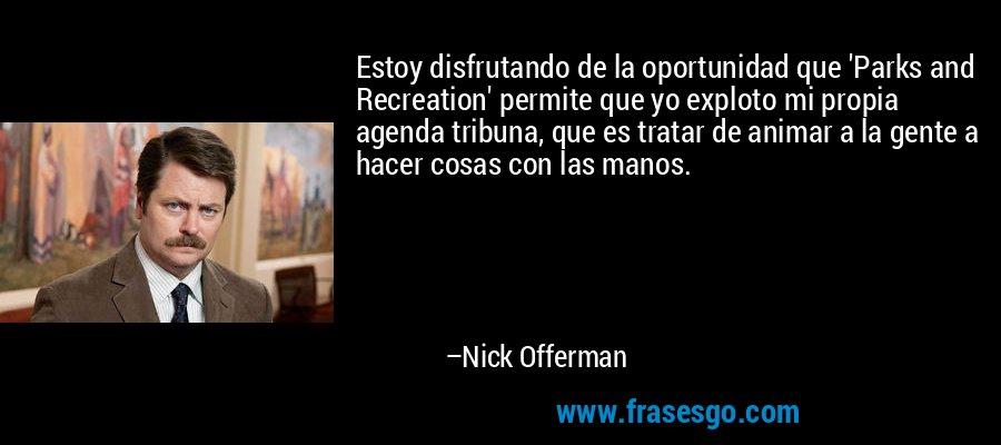 Estoy disfrutando de la oportunidad que 'Parks and Recreation' permite que yo exploto mi propia agenda tribuna, que es tratar de animar a la gente a hacer cosas con las manos. – Nick Offerman