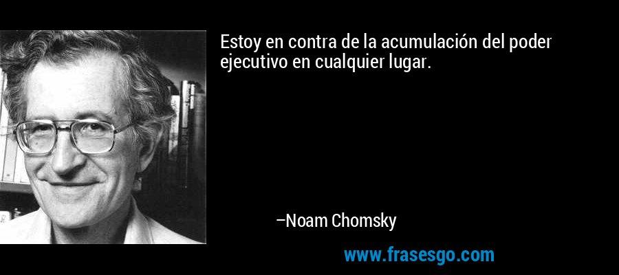 Estoy en contra de la acumulación del poder ejecutivo en cualquier lugar. – Noam Chomsky