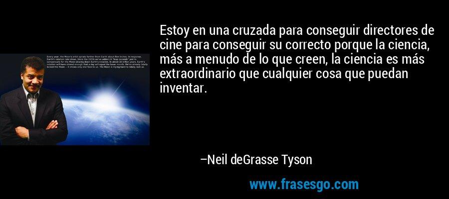 Estoy en una cruzada para conseguir directores de cine para conseguir su correcto porque la ciencia, más a menudo de lo que creen, la ciencia es más extraordinario que cualquier cosa que puedan inventar. – Neil deGrasse Tyson