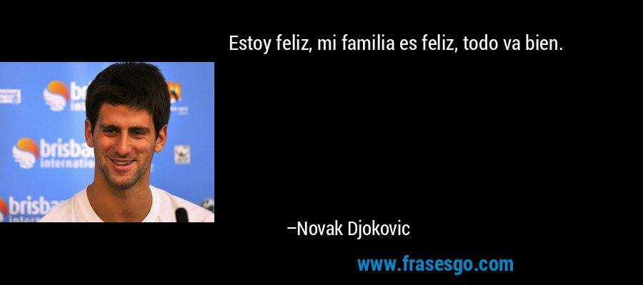 Estoy feliz, mi familia es feliz, todo va bien. – Novak Djokovic