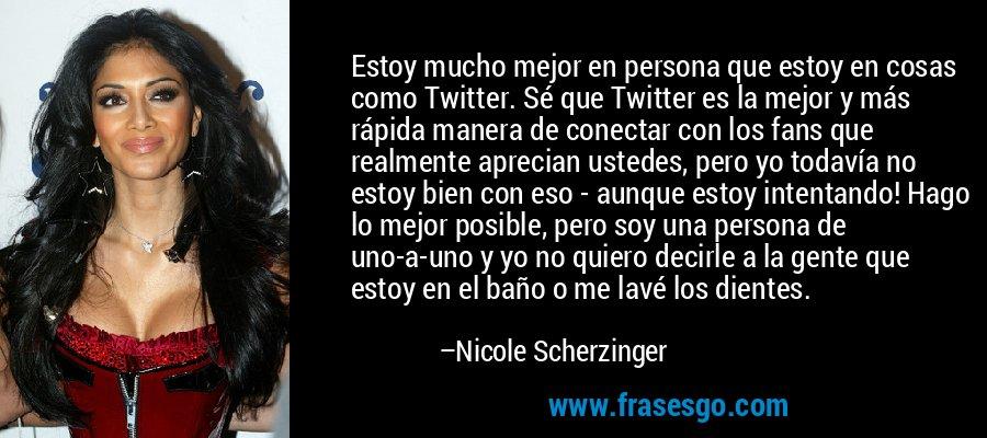 Estoy mucho mejor en persona que estoy en cosas como Twitter. Sé que Twitter es la mejor y más rápida manera de conectar con los fans que realmente aprecian ustedes, pero yo todavía no estoy bien con eso - aunque estoy intentando! Hago lo mejor posible, pero soy una persona de uno-a-uno y yo no quiero decirle a la gente que estoy en el baño o me lavé los dientes. – Nicole Scherzinger