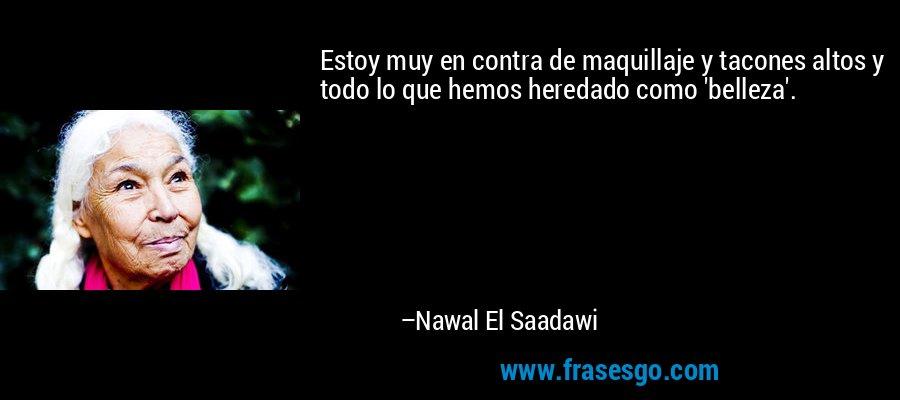 Estoy muy en contra de maquillaje y tacones altos y todo lo que hemos heredado como 'belleza'. – Nawal El Saadawi