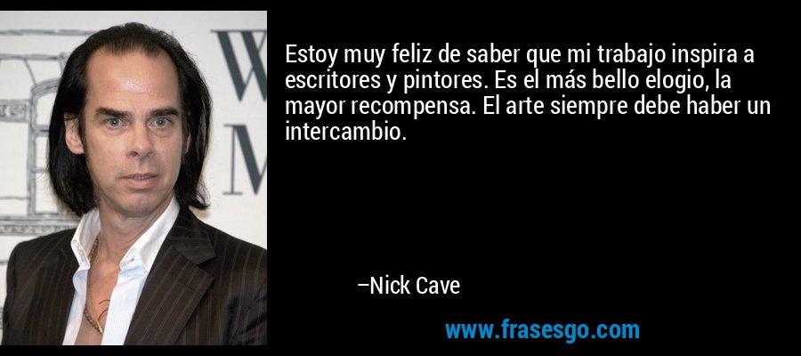 Estoy muy feliz de saber que mi trabajo inspira a escritores y pintores. Es el más bello elogio, la mayor recompensa. El arte siempre debe haber un intercambio. – Nick Cave