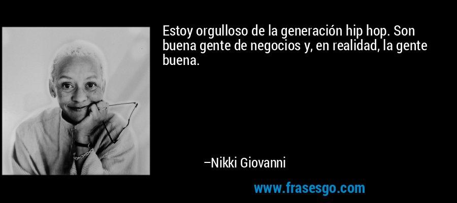 Estoy orgulloso de la generación hip hop. Son buena gente de negocios y, en realidad, la gente buena. – Nikki Giovanni