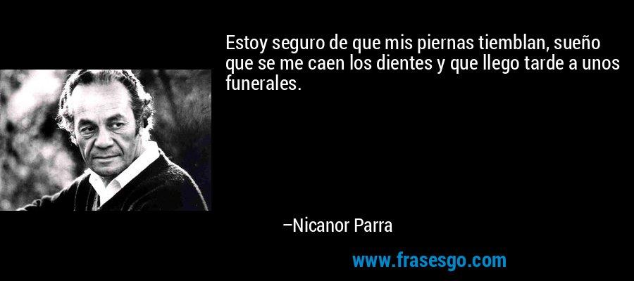 Estoy seguro de que mis piernas tiemblan, sueño que se me caen los dientes y que llego tarde a unos funerales. – Nicanor Parra