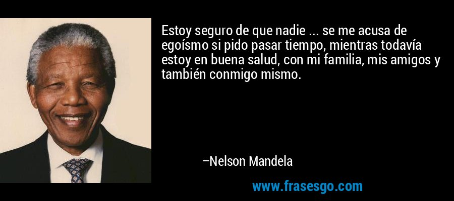 Estoy seguro de que nadie ... se me acusa de egoísmo si pido pasar tiempo, mientras todavía estoy en buena salud, con mi familia, mis amigos y también conmigo mismo. – Nelson Mandela
