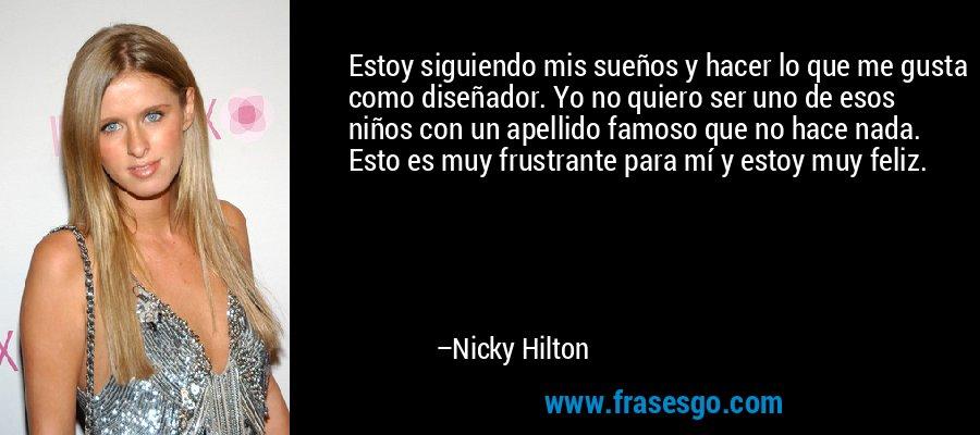 Estoy siguiendo mis sueños y hacer lo que me gusta como diseñador. Yo no quiero ser uno de esos niños con un apellido famoso que no hace nada. Esto es muy frustrante para mí y estoy muy feliz. – Nicky Hilton