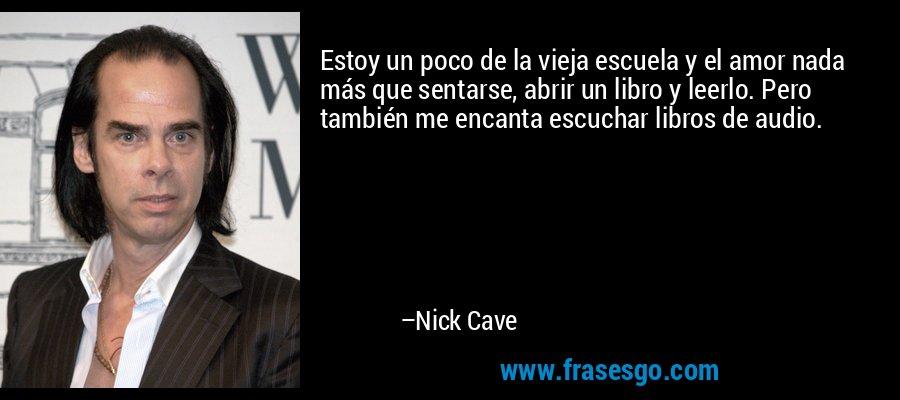 Estoy un poco de la vieja escuela y el amor nada más que sentarse, abrir un libro y leerlo. Pero también me encanta escuchar libros de audio. – Nick Cave