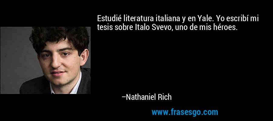 Estudié literatura italiana y en Yale. Yo escribí mi tesis sobre Italo Svevo, uno de mis héroes. – Nathaniel Rich