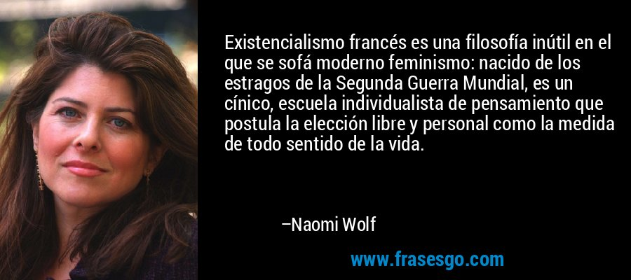Existencialismo francés es una filosofía inútil en el que se sofá moderno feminismo: nacido de los estragos de la Segunda Guerra Mundial, es un cínico, escuela individualista de pensamiento que postula la elección libre y personal como la medida de todo sentido de la vida. – Naomi Wolf