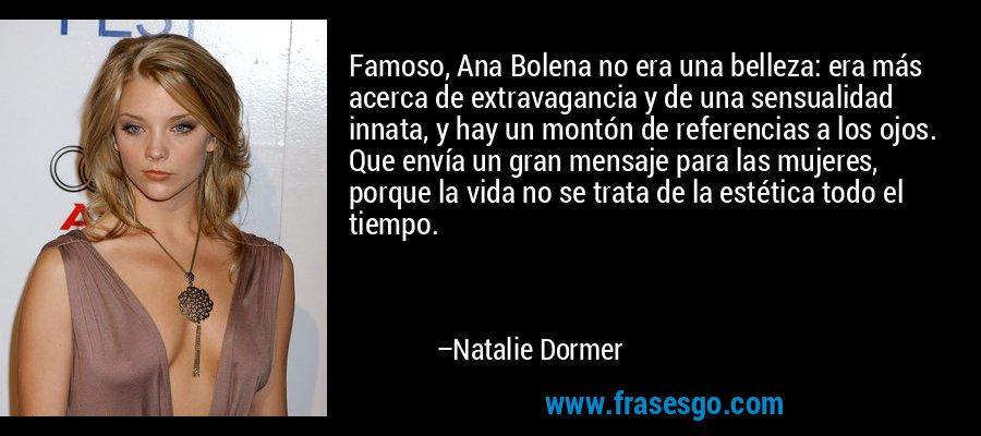 Famoso, Ana Bolena no era una belleza: era más acerca de extravagancia y de una sensualidad innata, y hay un montón de referencias a los ojos. Que envía un gran mensaje para las mujeres, porque la vida no se trata de la estética todo el tiempo. – Natalie Dormer