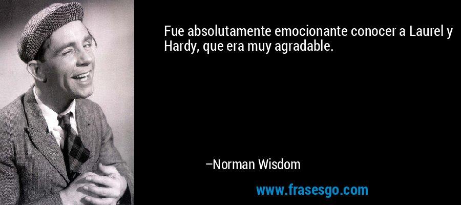 Fue absolutamente emocionante conocer a Laurel y Hardy, que era muy agradable. – Norman Wisdom