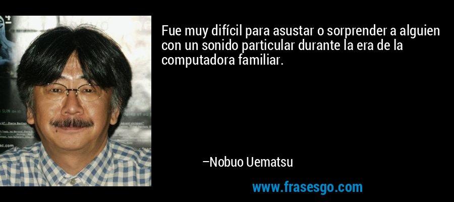 Fue muy difícil para asustar o sorprender a alguien con un sonido particular durante la era de la computadora familiar. – Nobuo Uematsu