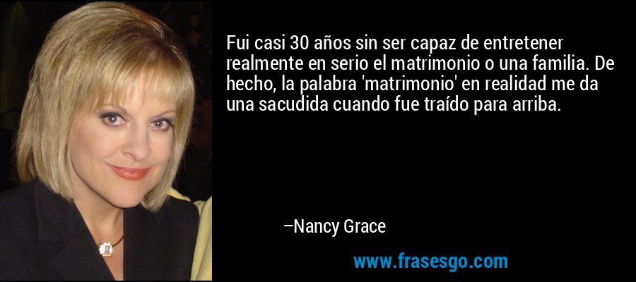 Fui casi 30 años sin ser capaz de entretener realmente en serio el matrimonio o una familia. De hecho, la palabra 'matrimonio' en realidad me da una sacudida cuando fue traído para arriba. – Nancy Grace