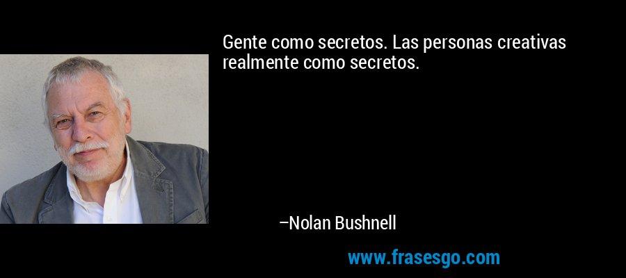 Gente como secretos. Las personas creativas realmente como secretos. – Nolan Bushnell