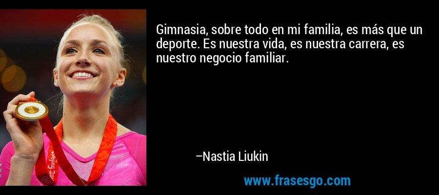 Gimnasia, sobre todo en mi familia, es más que un deporte. Es nuestra vida, es nuestra carrera, es nuestro negocio familiar. – Nastia Liukin