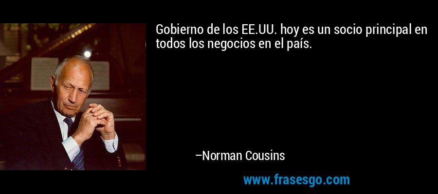 Gobierno de los EE.UU. hoy es un socio principal en todos los negocios en el país. – Norman Cousins