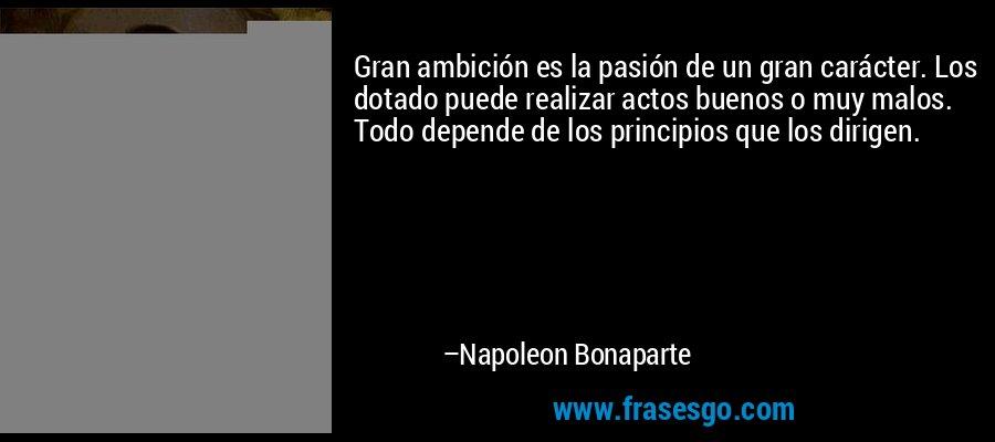 Gran ambición es la pasión de un gran carácter. Los dotado puede realizar actos buenos o muy malos. Todo depende de los principios que los dirigen. – Napoleon Bonaparte