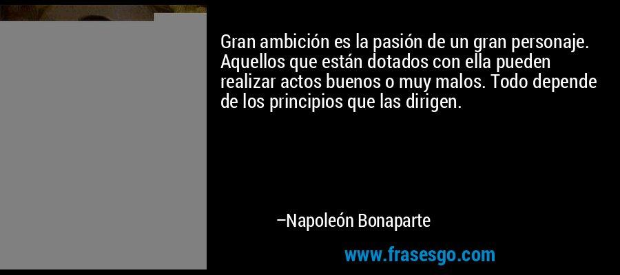 Gran ambición es la pasión de un gran personaje. Aquellos que están dotados con ella pueden realizar actos buenos o muy malos. Todo depende de los principios que las dirigen. – Napoleón Bonaparte