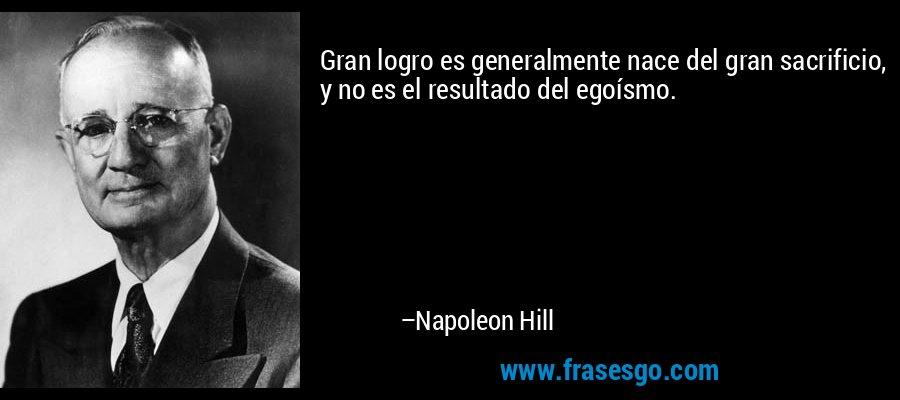 Gran logro es generalmente nace del gran sacrificio, y no es el resultado del egoísmo. – Napoleon Hill