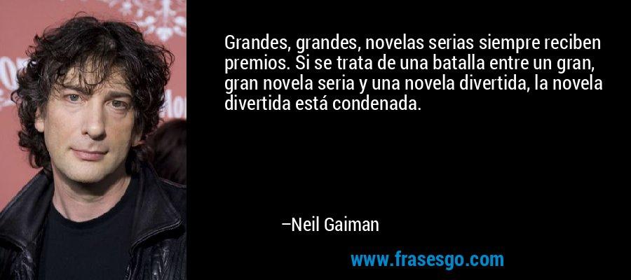 Grandes, grandes, novelas serias siempre reciben premios. Si se trata de una batalla entre un gran, gran novela seria y una novela divertida, la novela divertida está condenada. – Neil Gaiman