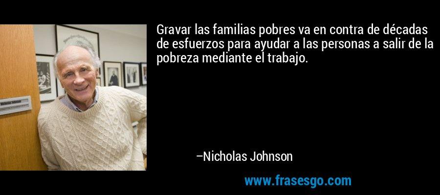 Gravar las familias pobres va en contra de décadas de esfuerzos para ayudar a las personas a salir de la pobreza mediante el trabajo. – Nicholas Johnson