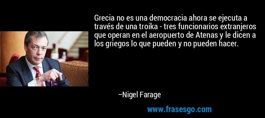 Grecia no es una democracia ahora se ejecuta a través de una troika - tres funcionarios extranjeros que operan en el aeropuerto de Atenas y le dicen a los griegos lo que pueden y no pueden hacer. – Nigel Farage