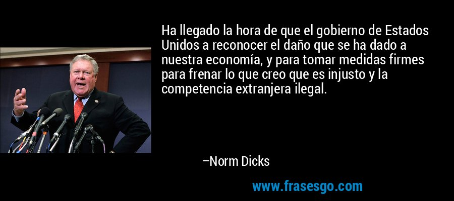 Ha llegado la hora de que el gobierno de Estados Unidos a reconocer el daño que se ha dado a nuestra economía, y para tomar medidas firmes para frenar lo que creo que es injusto y la competencia extranjera ilegal. – Norm Dicks