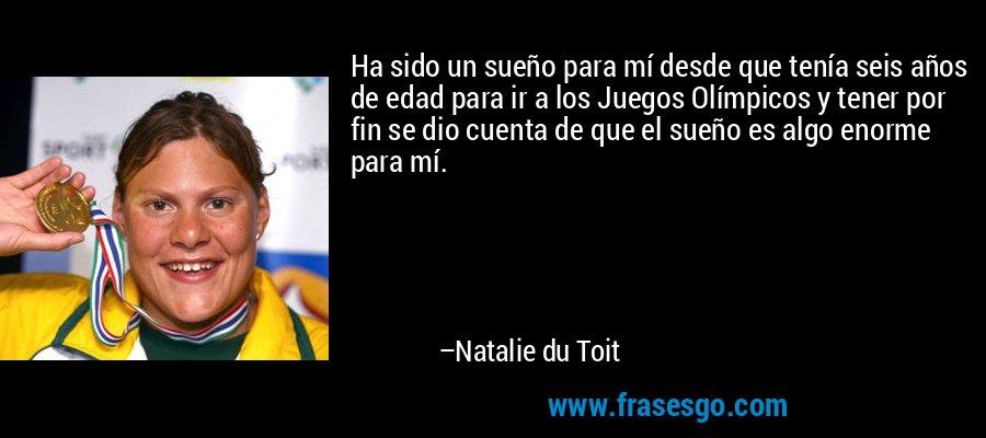 Ha sido un sueño para mí desde que tenía seis años de edad para ir a los Juegos Olímpicos y tener por fin se dio cuenta de que el sueño es algo enorme para mí. – Natalie du Toit
