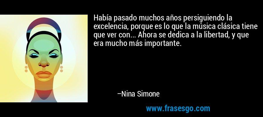 Había pasado muchos años persiguiendo la excelencia, porque es lo que la música clásica tiene que ver con... Ahora se dedica a la libertad, y que era mucho más importante. – Nina Simone
