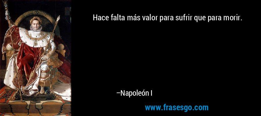 Hace falta más valor para sufrir que para morir. – Napoleón I