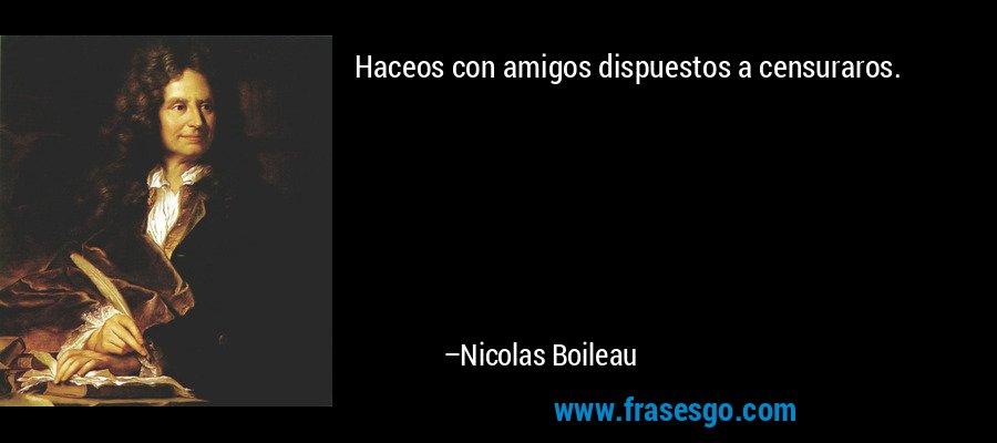 Haceos con amigos dispuestos a censuraros. – Nicolas Boileau