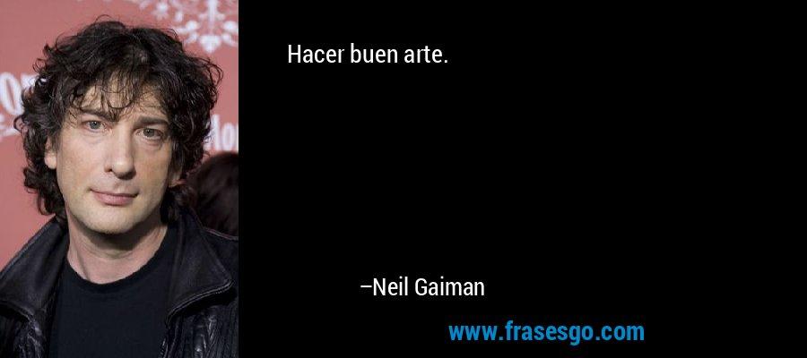 Hacer buen arte. – Neil Gaiman