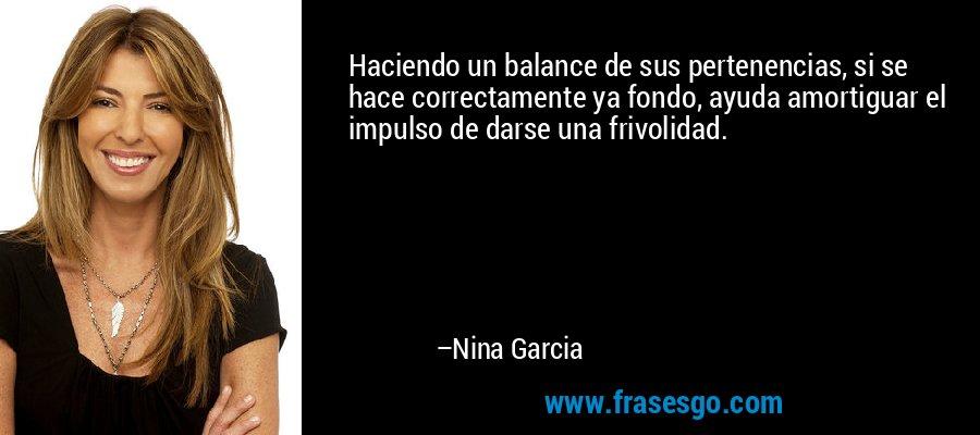 Haciendo un balance de sus pertenencias, si se hace correctamente ya fondo, ayuda amortiguar el impulso de darse una frivolidad. – Nina Garcia